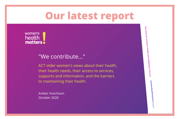 "Our latest report ""We contribute..."" ACT older women's views about their health, their health needs, their access to services, supports and information, and the barriers to maintaining their health. By Amber Hutchison October 2020"