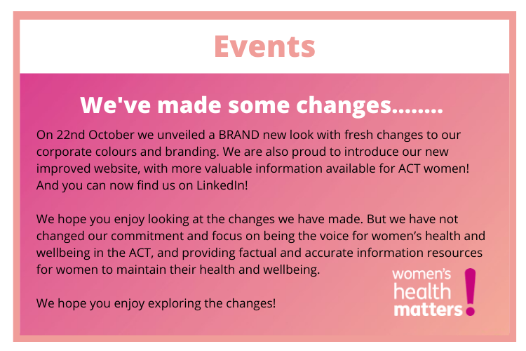 Events We've made some changes... On 22nd October we unveiled a BRAND new look with fresh changes to our corporate colours and branding. We are also proud to introduce our new improved website, with more valuable information available for ACT women! And you can now find us on LinkedIn! We hope you enjoy looking at the changes we have made. But we have not changed our commitment and focus on being the voice for women's health and wellbeing in the ACT, and providing factual and accurate information resources for women to maintain their health and wellbeing. We hope you enjoy exploring the changes!